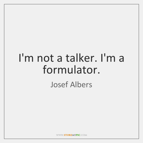 I'm not a talker. I'm a formulator.