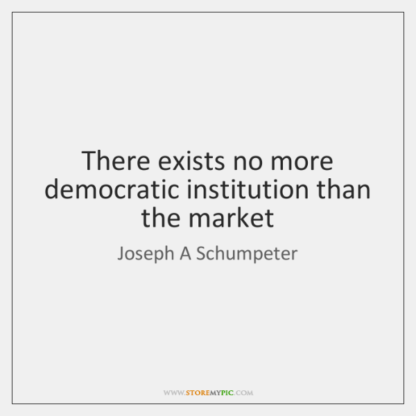 There exists no more democratic institution than the market