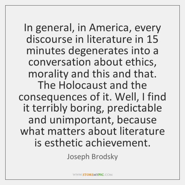 In general, in America, every discourse in literature in 15 minutes degenerates into ...