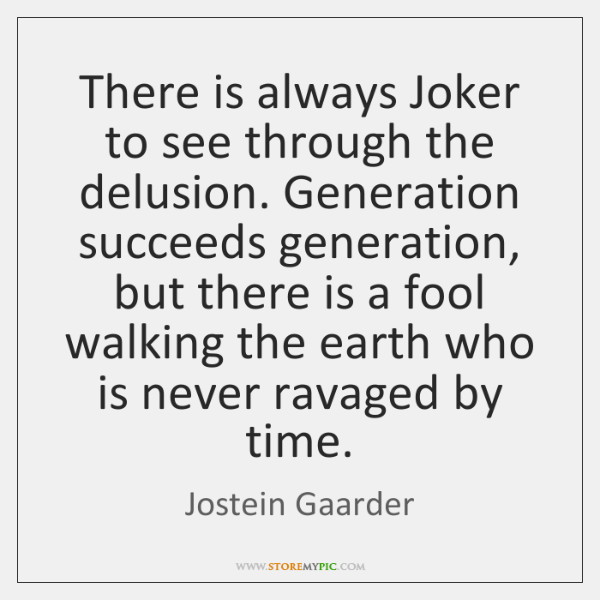 There is always Joker to see through the delusion. Generation succeeds generation, ...