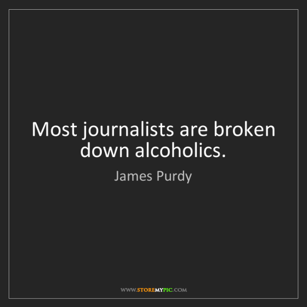 James Purdy: Most journalists are broken down alcoholics.