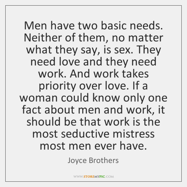 Men have two basic needs. Neither of them, no matter what they ...