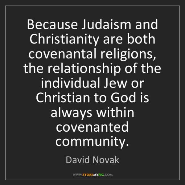 David Novak: Because Judaism and Christianity are both covenantal...