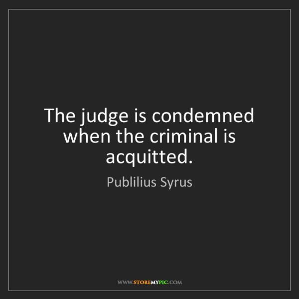 Publilius Syrus: The judge is condemned when the criminal is acquitted.