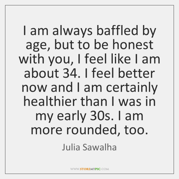 I am always baffled by age, but to be honest with you, ...