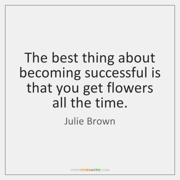 The best thing about becoming successful is that you get flowers all ...