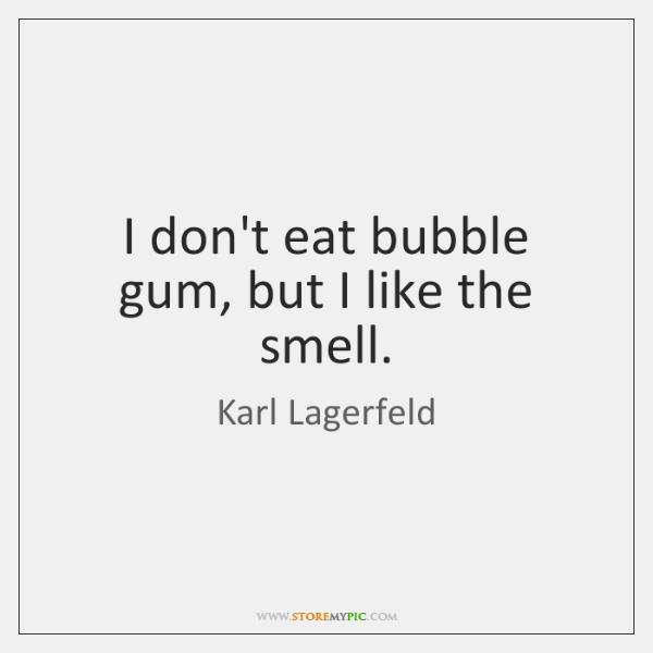 I don't eat bubble gum, but I like the smell.
