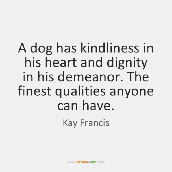 A dog has kindliness in his heart and dignity in his demeanor. ...