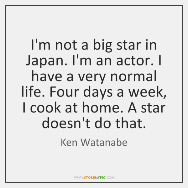 I'm not a big star in Japan. I'm an actor. I have ...