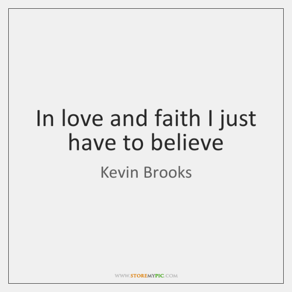 In love and faith I just have to believe