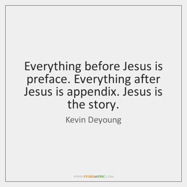 Everything before Jesus is preface. Everything after Jesus is appendix. Jesus is ...