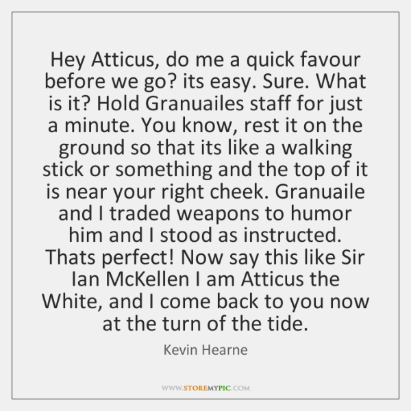 Hey Atticus, do me a quick favour before we go? its easy. ...