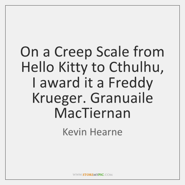 On a Creep Scale from Hello Kitty to Cthulhu, I award it ...