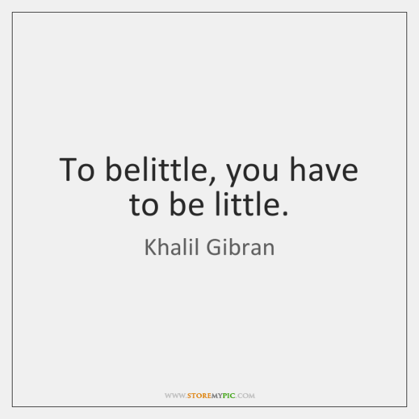 To belittle, you have to be little.