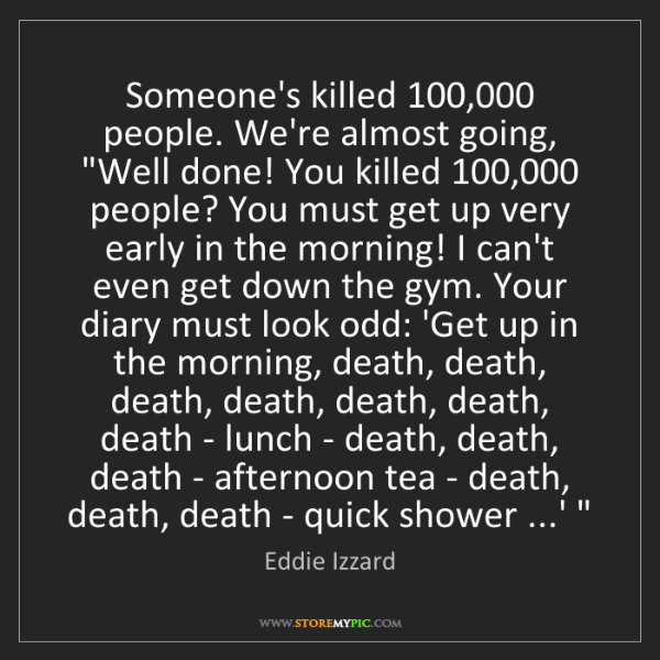 Eddie Izzard: Someone's killed 100,000 people. We're almost going,...