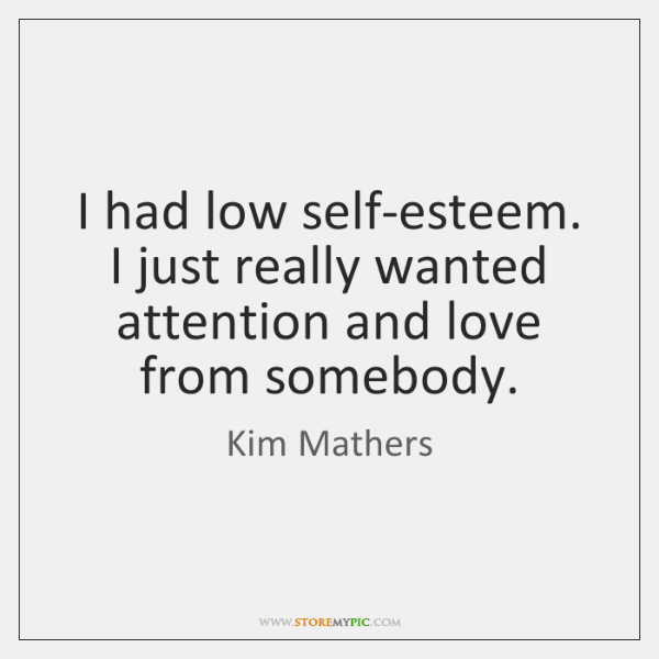 I had low self-esteem. I just really wanted attention and love from ...