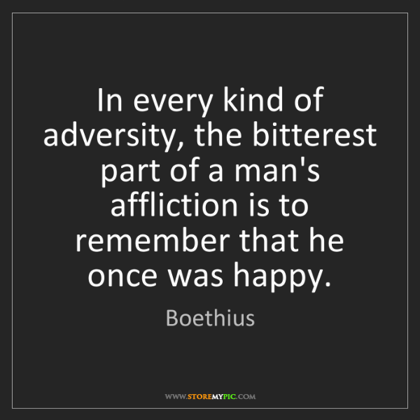 Boethius: In every kind of adversity, the bitterest part of a man's...