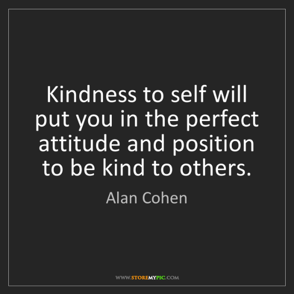 Alan Cohen: Kindness to self will put you in the perfect attitude...