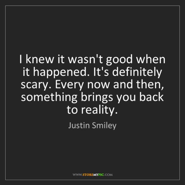 Justin Smiley: I knew it wasn't good when it happened. It's definitely...