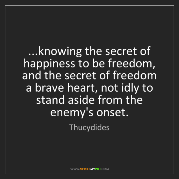 Thucydides: ...knowing the secret of happiness to be freedom, and...