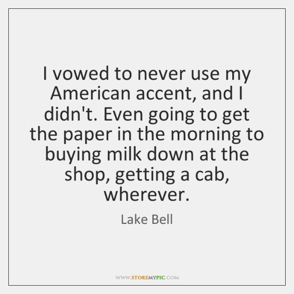 I vowed to never use my American accent, and I didn't. Even ...