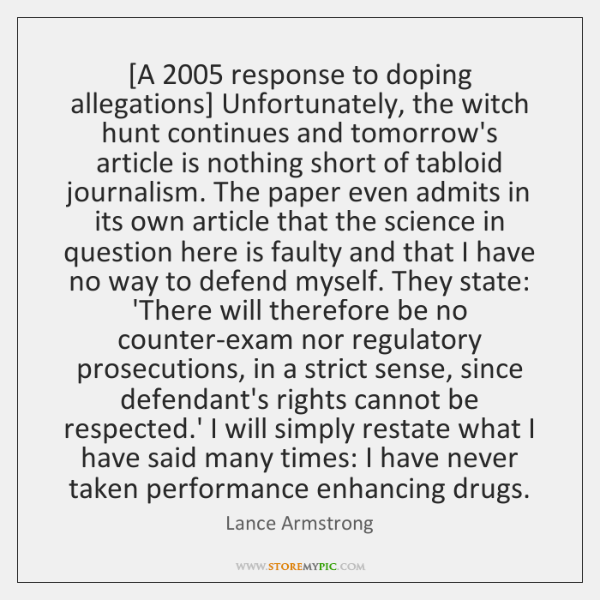 [A 2005 response to doping allegations] Unfortunately, the witch hunt continues and tomorrow's ...