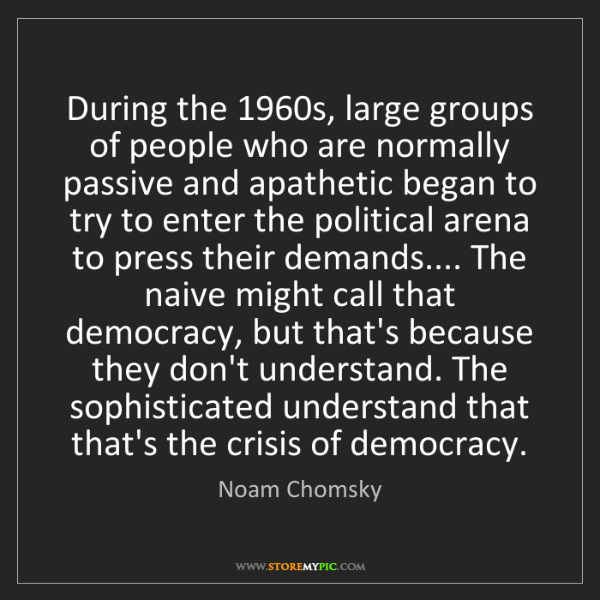 Noam Chomsky: During the 1960s, large groups of people who are normally...