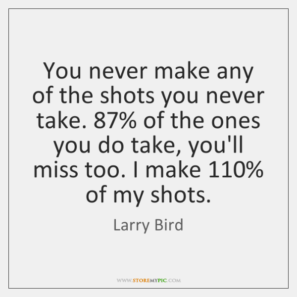 You never make any of the shots you never take. 87% of the ...