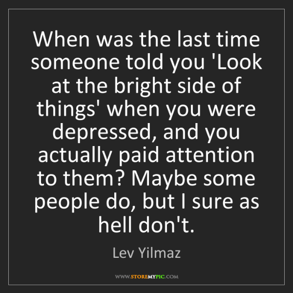 Lev Yilmaz: When was the last time someone told you 'Look at the...