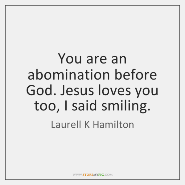 You are an abomination before God. Jesus loves you too, I said ...