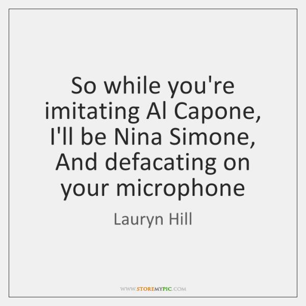 So while you're imitating Al Capone,   I'll be Nina Simone,   And defacating ...