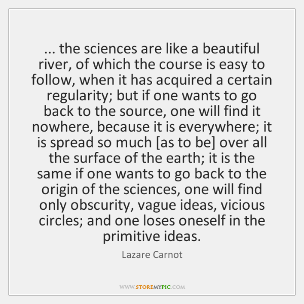 ... the sciences are like a beautiful river, of which the course is ...