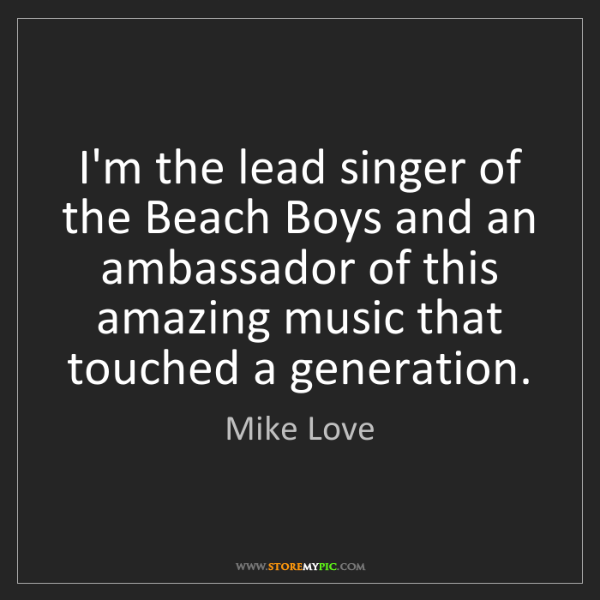Mike Love: I'm the lead singer of the Beach Boys and an ambassador...