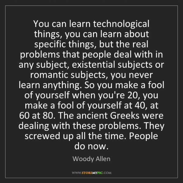 Woody Allen: You can learn technological things, you can learn about...