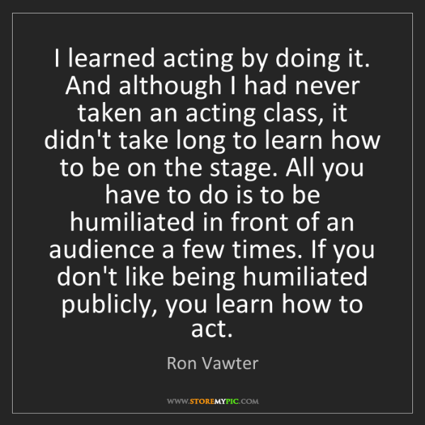 Ron Vawter: I learned acting by doing it. And although I had never...