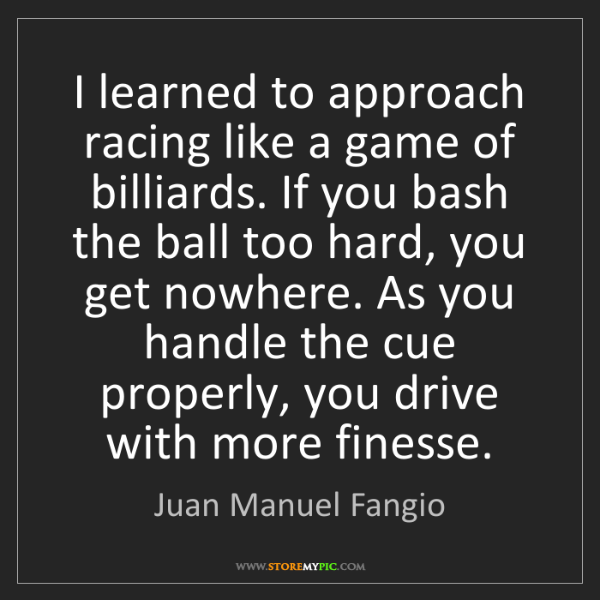 Juan Manuel Fangio: I learned to approach racing like a game of billiards....