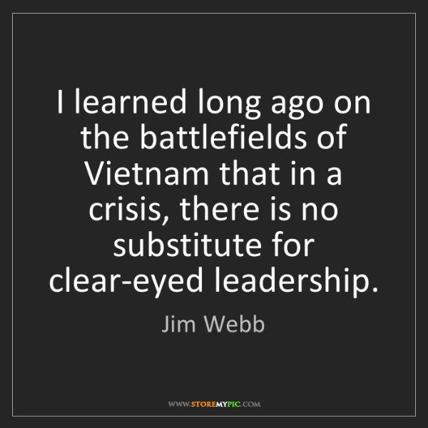 Jim Webb: I learned long ago on the battlefields of Vietnam that...