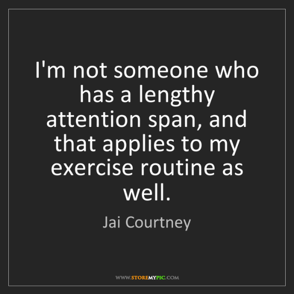 Jai Courtney: I'm not someone who has a lengthy attention span, and...