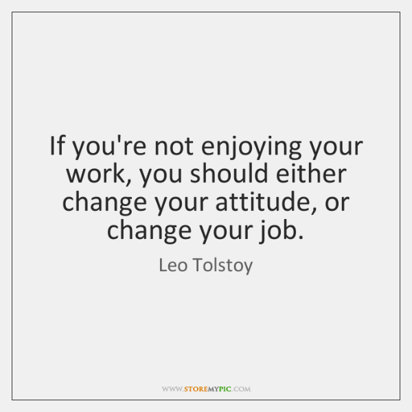 If you're not enjoying your work, you should either change your attitude, ...