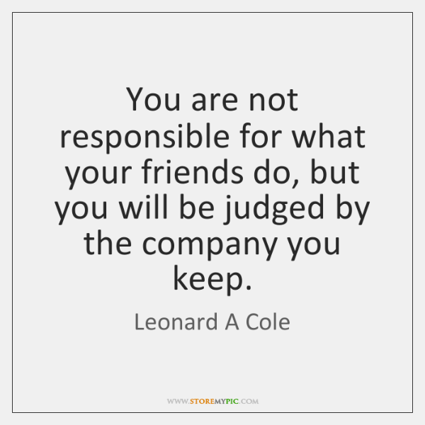 You are not responsible for what your friends do, but you will ...