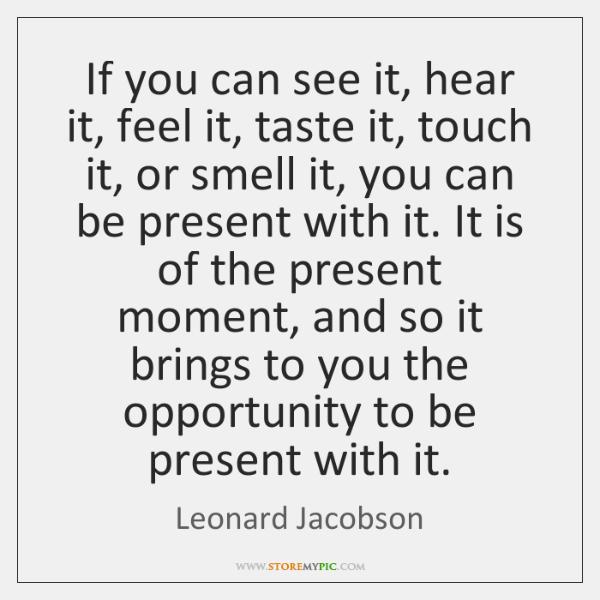 If you can see it, hear it, feel it, taste it, touch ...