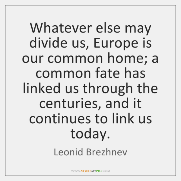Whatever else may divide us, Europe is our common home; a common ...
