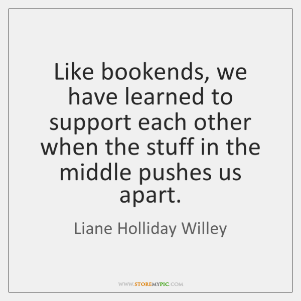 Like bookends, we have learned to support each other when the stuff ...
