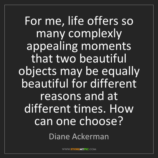Diane Ackerman: For me, life offers so many complexly appealing moments...