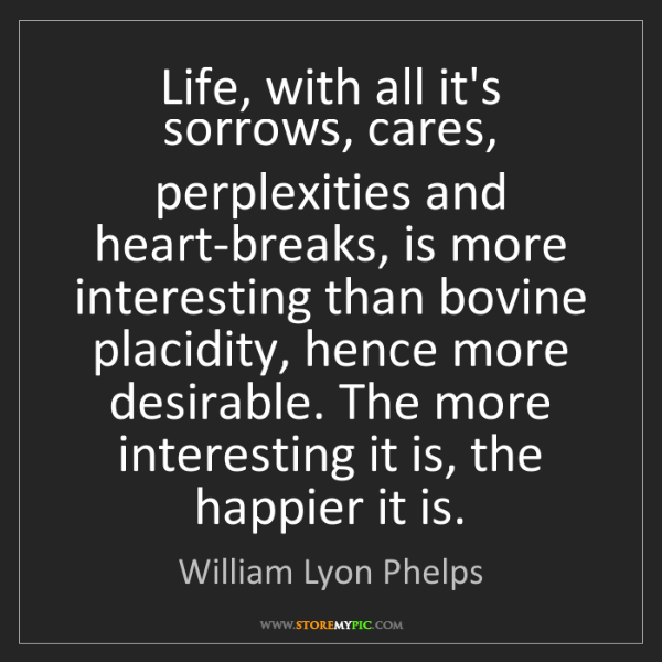 William Lyon Phelps: Life, with all it's sorrows, cares, perplexities and...