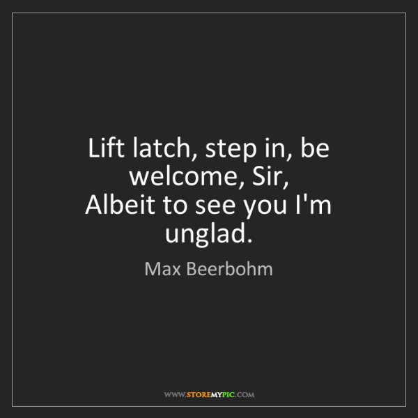 Max Beerbohm: Lift latch, step in, be welcome, Sir,   Albeit to see...