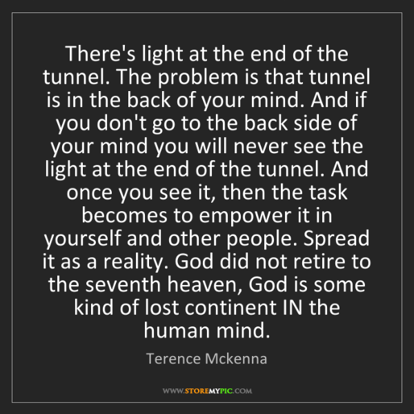 Terence Mckenna: There's light at the end of the tunnel. The problem is...