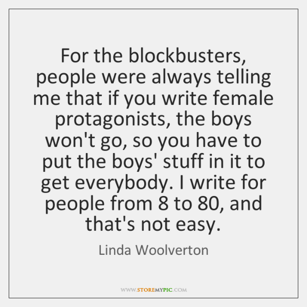 For the blockbusters, people were always telling me that if you write ...