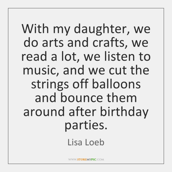 With my daughter, we do arts and crafts, we read a lot, ...