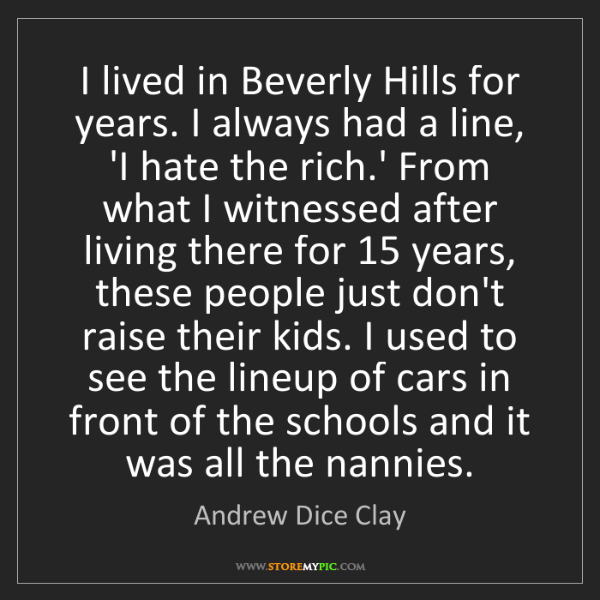Andrew Dice Clay: I lived in Beverly Hills for years. I always had a line,...